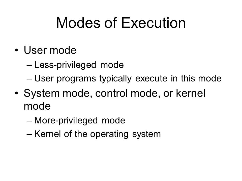 Modes of Execution User mode –Less-privileged mode –User programs typically execute in this mode System mode, control mode, or kernel mode –More-privi