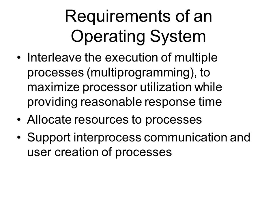 Requirements of an Operating System Interleave the execution of multiple processes (multiprogramming), to maximize processor utilization while providi
