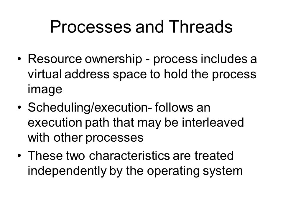 Processes and Threads Resource ownership - process includes a virtual address space to hold the process image Scheduling/execution- follows an executi