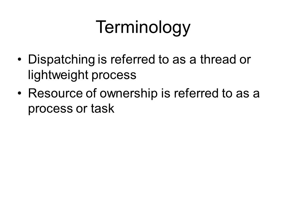 Terminology Dispatching is referred to as a thread or lightweight process Resource of ownership is referred to as a process or task