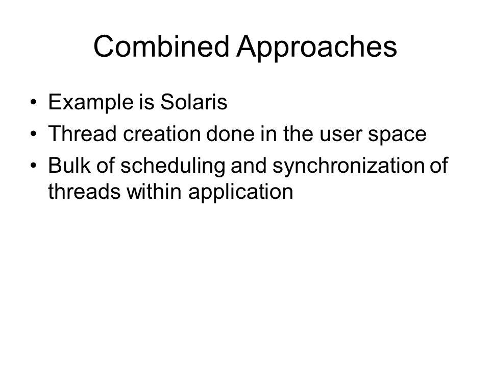 Combined Approaches Example is Solaris Thread creation done in the user space Bulk of scheduling and synchronization of threads within application