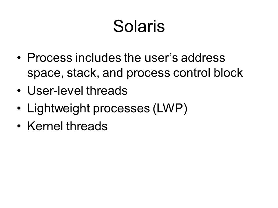 Solaris Process includes the users address space, stack, and process control block User-level threads Lightweight processes (LWP) Kernel threads