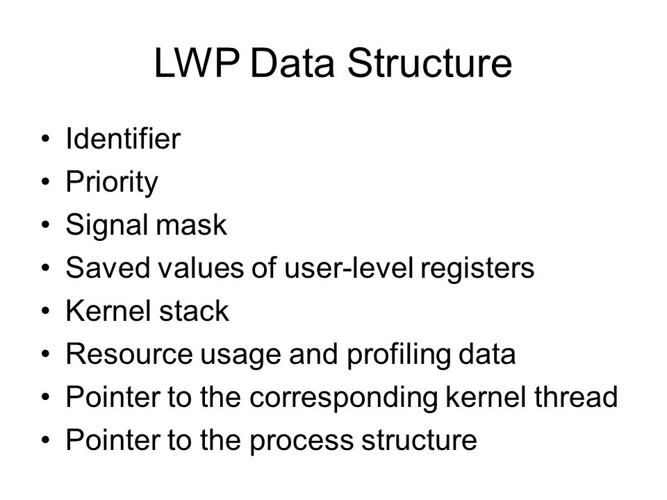 LWP Data Structure Identifier Priority Signal mask Saved values of user-level registers Kernel stack Resource usage and profiling data Pointer to the