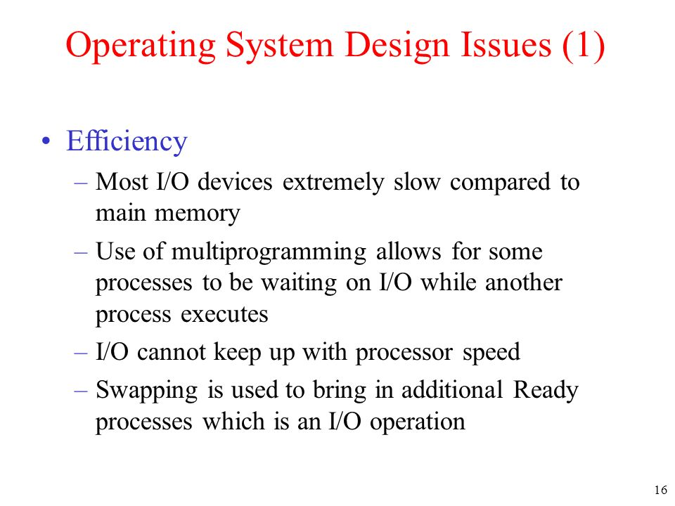 16 Operating System Design Issues (1) Efficiency –Most I/O devices extremely slow compared to main memory –Use of multiprogramming allows for some processes to be waiting on I/O while another process executes –I/O cannot keep up with processor speed –Swapping is used to bring in additional Ready processes which is an I/O operation