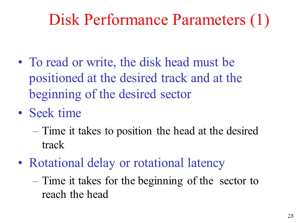 28 Disk Performance Parameters (1) To read or write, the disk head must be positioned at the desired track and at the beginning of the desired sector Seek time –Time it takes to position the head at the desired track Rotational delay or rotational latency –Time it takes for the beginning of the sector to reach the head