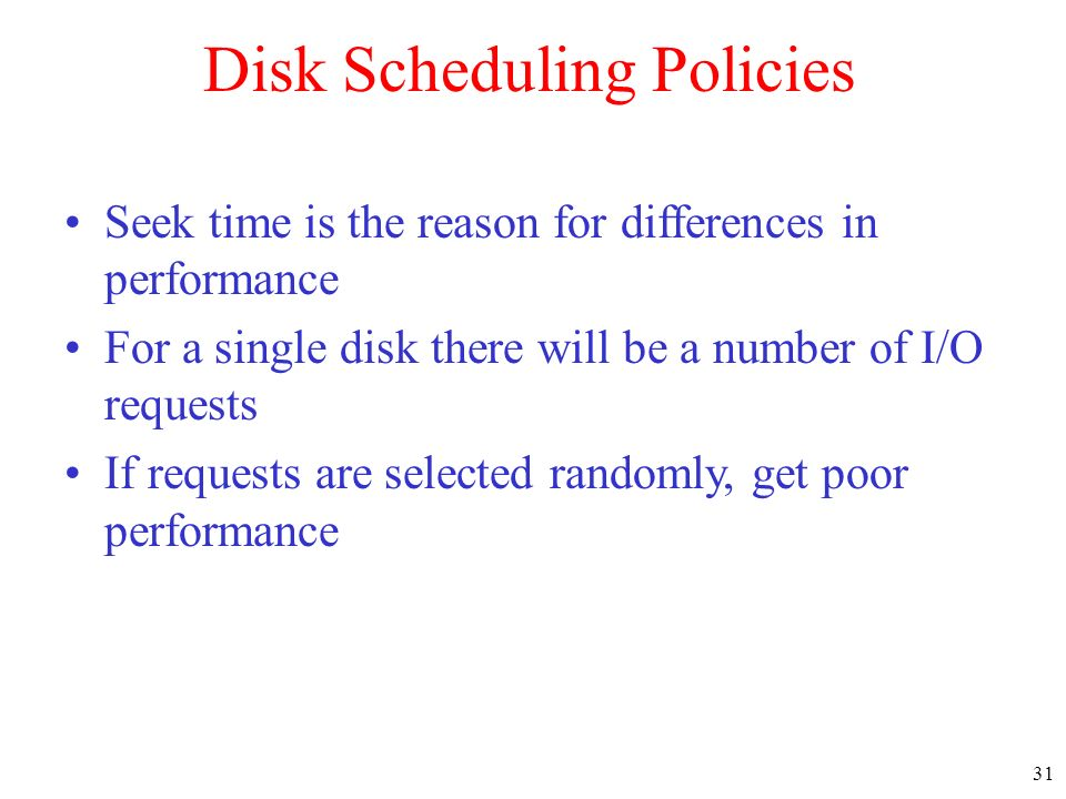 31 Disk Scheduling Policies Seek time is the reason for differences in performance For a single disk there will be a number of I/O requests If requests are selected randomly, get poor performance