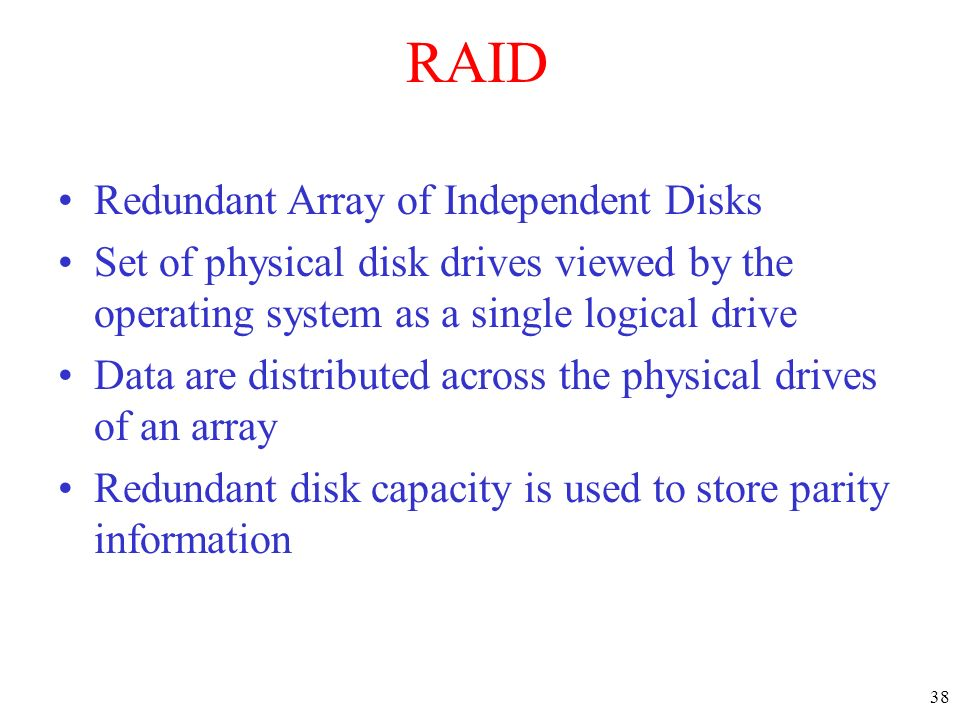 38 RAID Redundant Array of Independent Disks Set of physical disk drives viewed by the operating system as a single logical drive Data are distributed across the physical drives of an array Redundant disk capacity is used to store parity information