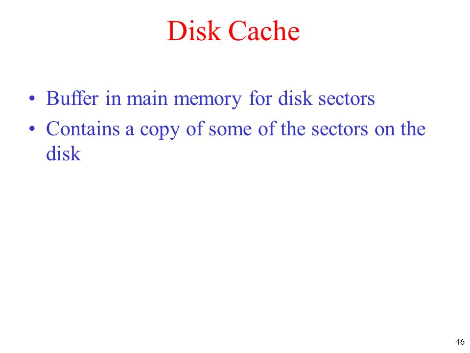 46 Disk Cache Buffer in main memory for disk sectors Contains a copy of some of the sectors on the disk