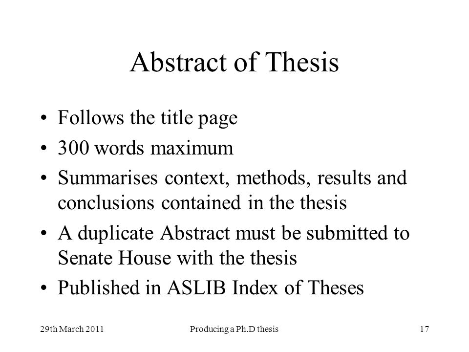 29th March 2011Producing a Ph.D thesis17 Abstract of Thesis Follows the title page 300 words maximum Summarises context, methods, results and conclusi