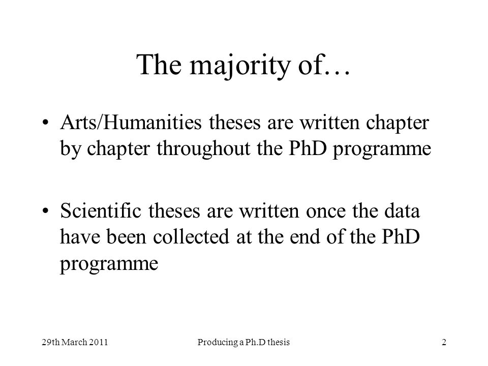 29th March 2011Producing a Ph.D thesis2 The majority of… Arts/Humanities theses are written chapter by chapter throughout the PhD programme Scientific theses are written once the data have been collected at the end of the PhD programme
