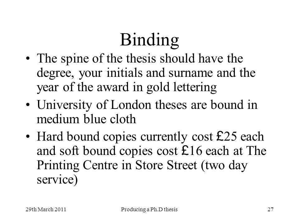29th March 2011Producing a Ph.D thesis27 Binding The spine of the thesis should have the degree, your initials and surname and the year of the award in gold lettering University of London theses are bound in medium blue cloth Hard bound copies currently cost £ 25 each and soft bound copies cost £ 16 each at The Printing Centre in Store Street (two day service)