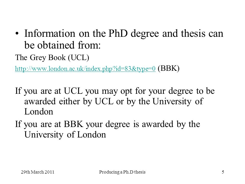29th March 2011Producing a Ph.D thesis5 Information on the PhD degree and thesis can be obtained from: The Grey Book (UCL)   id=83&type=0   id=83&type=0 (BBK) If you are at UCL you may opt for your degree to be awarded either by UCL or by the University of London If you are at BBK your degree is awarded by the University of London