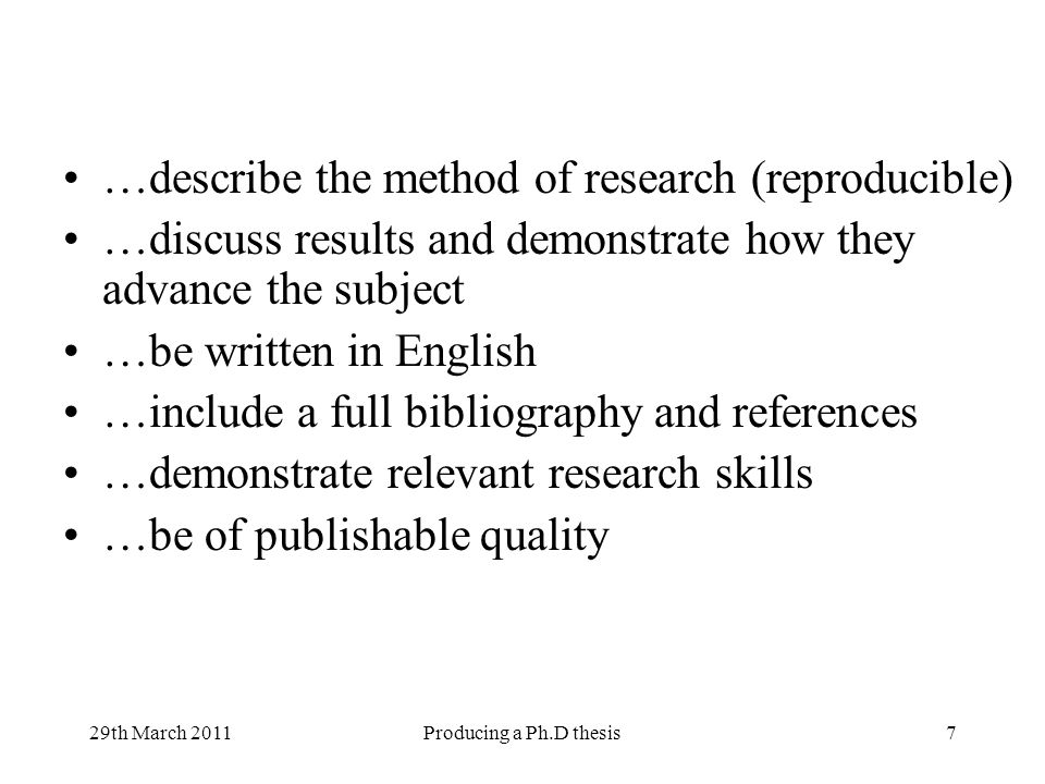 29th March 2011Producing a Ph.D thesis7 …describe the method of research (reproducible) …discuss results and demonstrate how they advance the subject