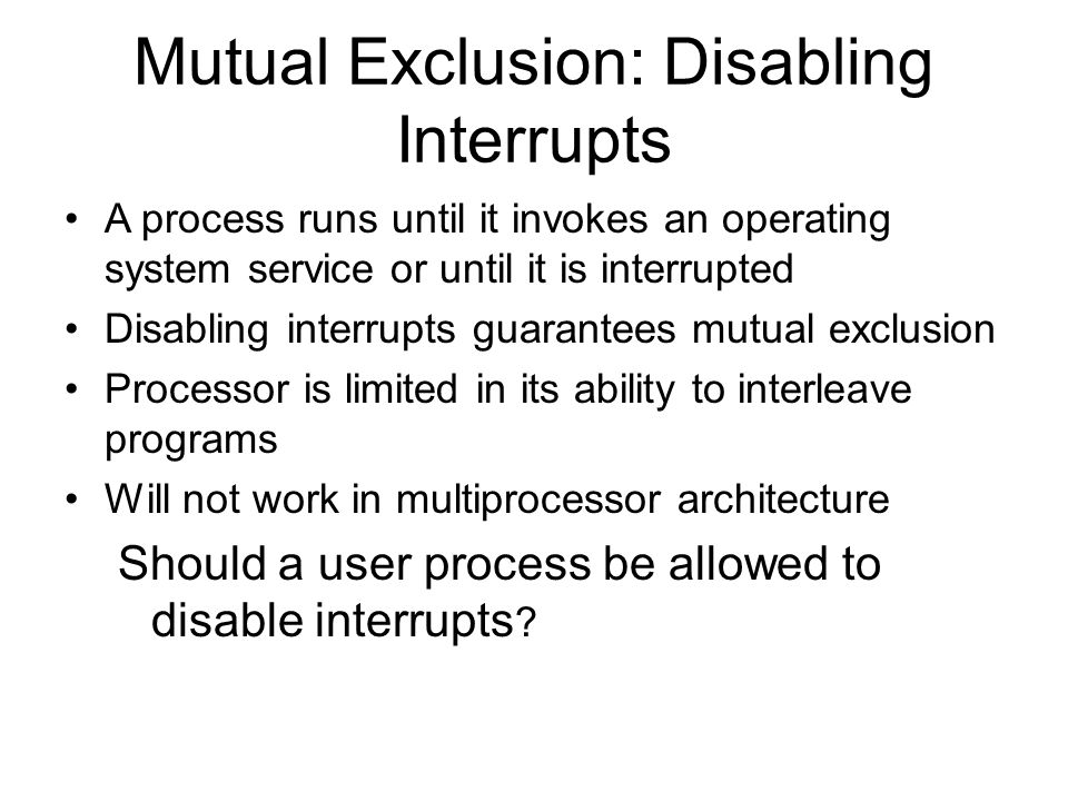 Mutual Exclusion: Disabling Interrupts A process runs until it invokes an operating system service or until it is interrupted Disabling interrupts gua