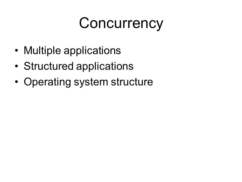 Concurrency Multiple applications Structured applications Operating system structure