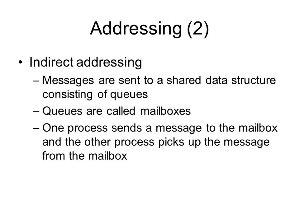 Addressing (2) Indirect addressing –Messages are sent to a shared data structure consisting of queues –Queues are called mailboxes –One process sends