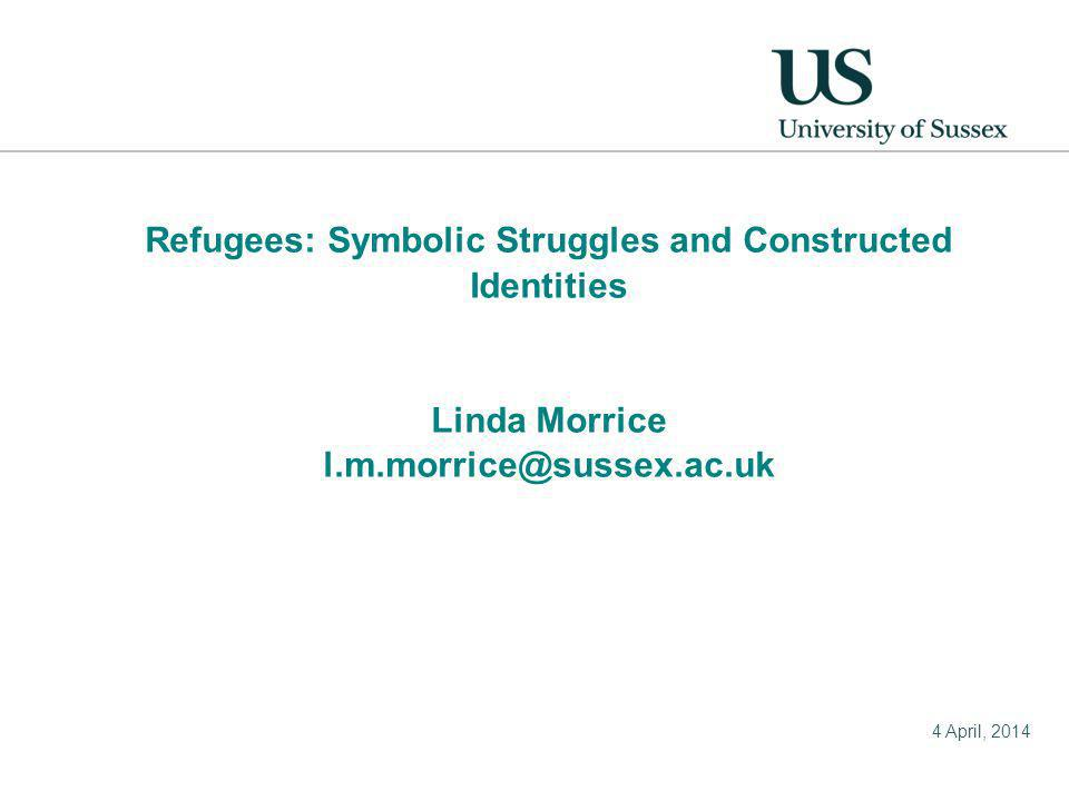 4 April, 2014 Refugees: Symbolic Struggles and Constructed Identities Linda Morrice l.m.morrice@sussex.ac.uk