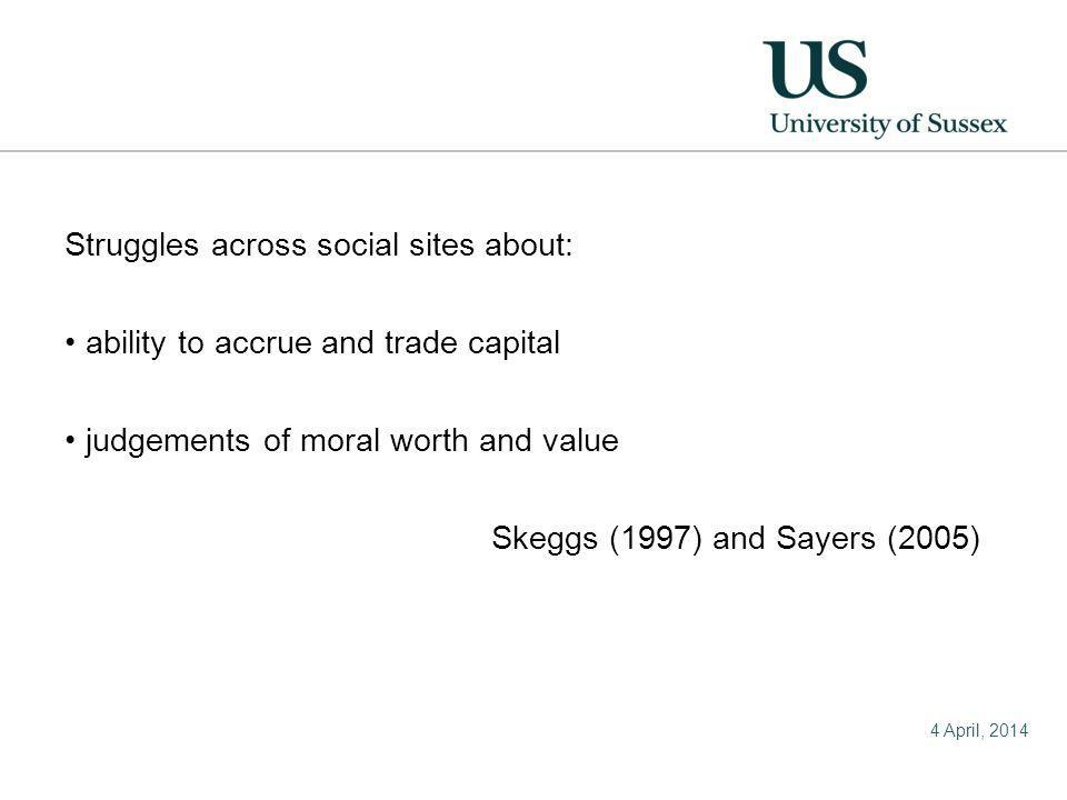 4 April, 2014 Struggles across social sites about: ability to accrue and trade capital judgements of moral worth and value Skeggs (1997) and Sayers (2005)