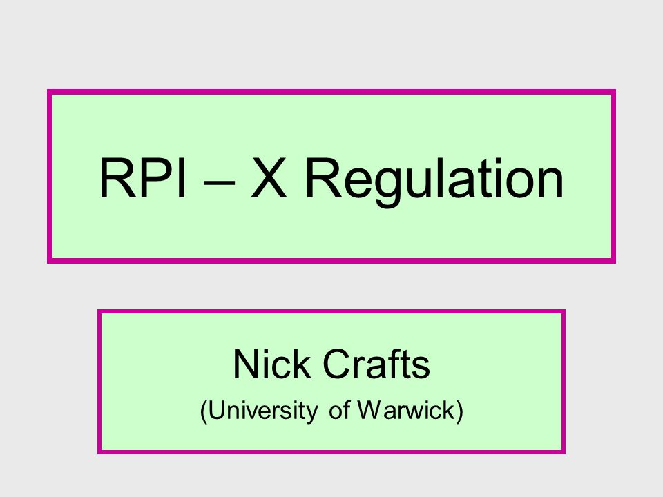 RPI – X Regulation Nick Crafts (University of Warwick)