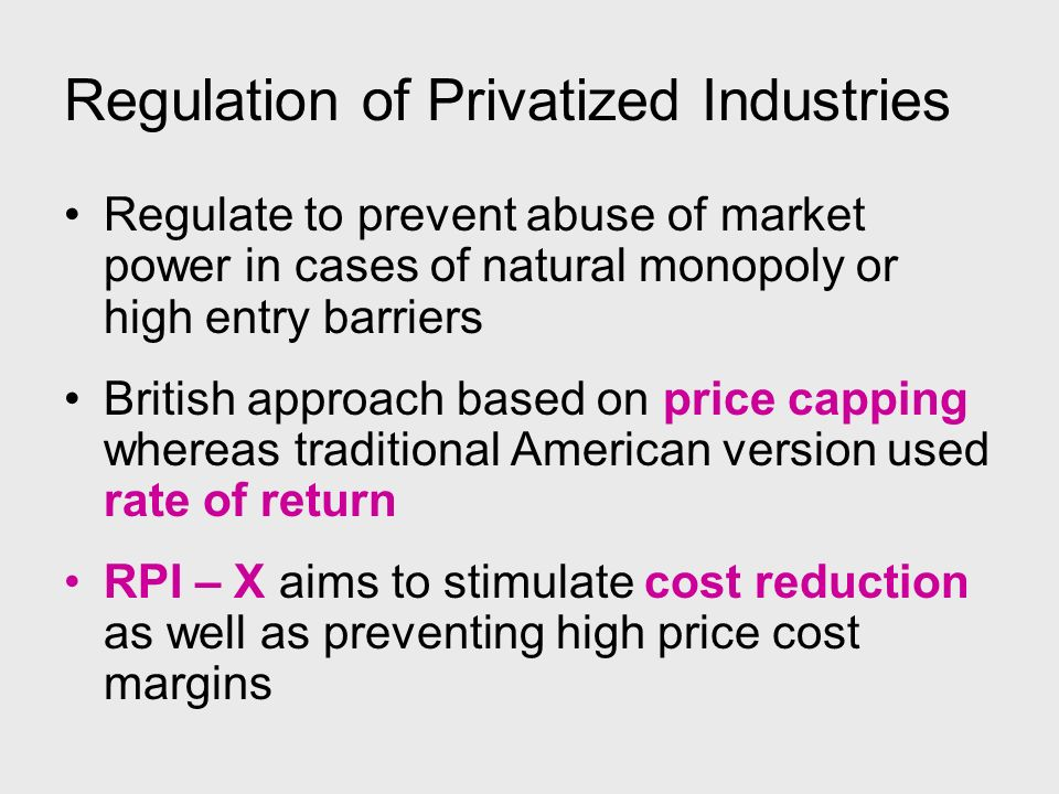 Regulation of Privatized Industries Regulate to prevent abuse of market power in cases of natural monopoly or high entry barriers British approach bas