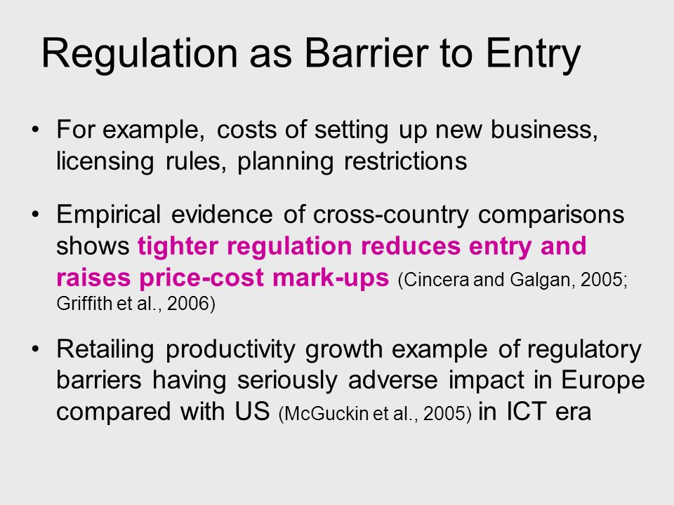 Regulation as Barrier to Entry For example, costs of setting up new business, licensing rules, planning restrictions Empirical evidence of cross-count