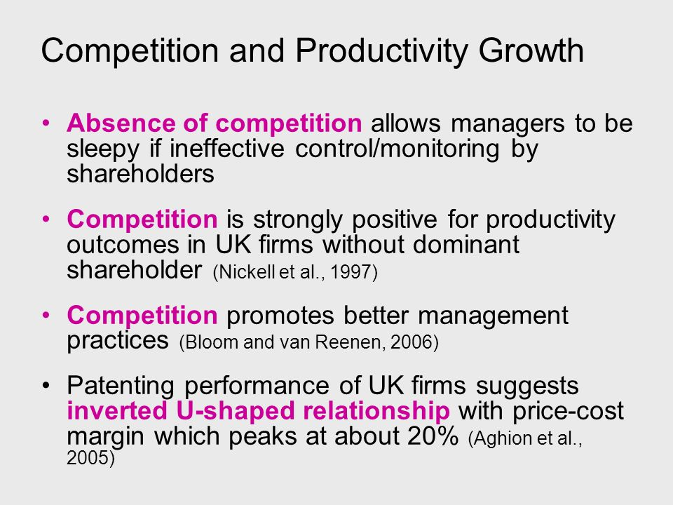 Competition and Productivity Growth Absence of competition allows managers to be sleepy if ineffective control/monitoring by shareholders Competition is strongly positive for productivity outcomes in UK firms without dominant shareholder (Nickell et al., 1997) Competition promotes better management practices (Bloom and van Reenen, 2006) Patenting performance of UK firms suggests inverted U-shaped relationship with price-cost margin which peaks at about 20% (Aghion et al., 2005)