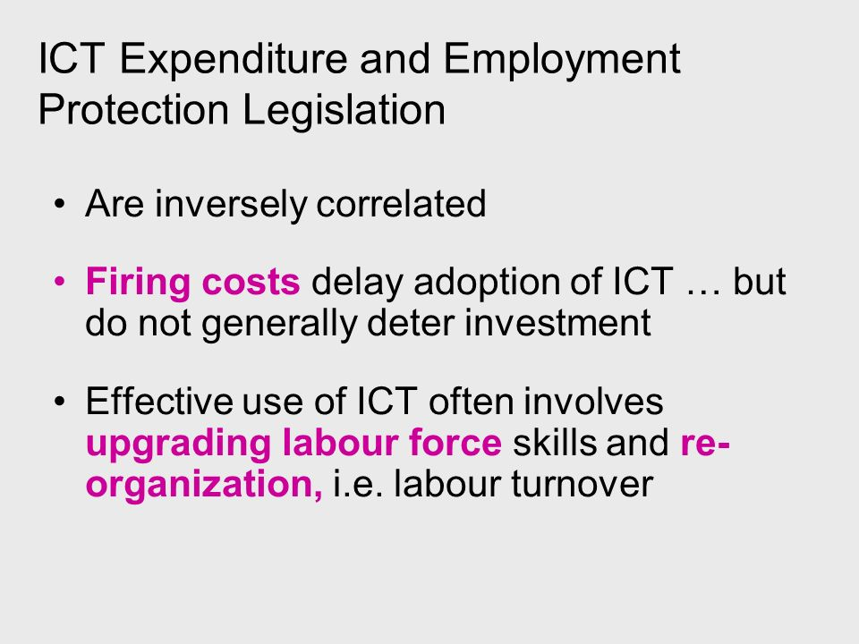 ICT Expenditure and Employment Protection Legislation Are inversely correlated Firing costs delay adoption of ICT … but do not generally deter investment Effective use of ICT often involves upgrading labour force skills and re- organization, i.e.