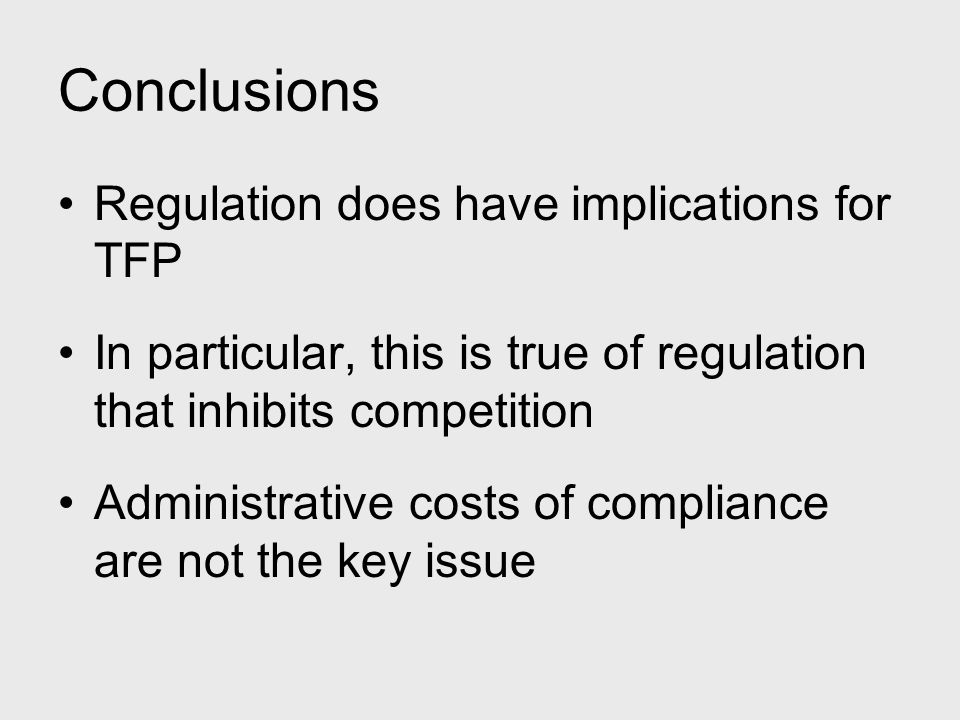 Conclusions Regulation does have implications for TFP In particular, this is true of regulation that inhibits competition Administrative costs of comp