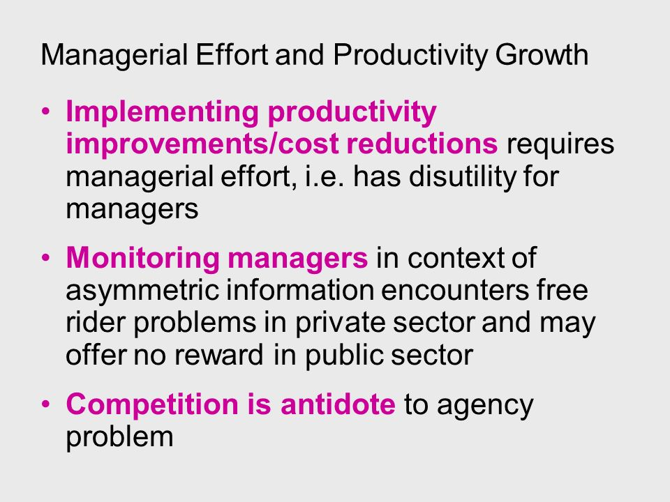 Managerial Effort and Productivity Growth Implementing productivity improvements/cost reductions requires managerial effort, i.e. has disutility for m