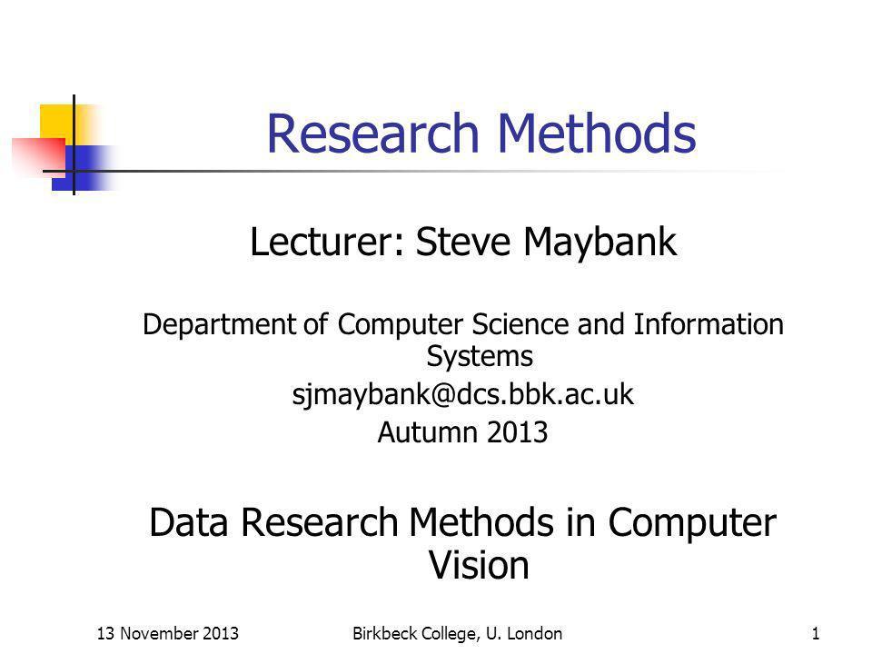 13 November 2013Birkbeck College, U. London1 Research Methods Lecturer: Steve Maybank Department of Computer Science and Information Systems sjmaybank