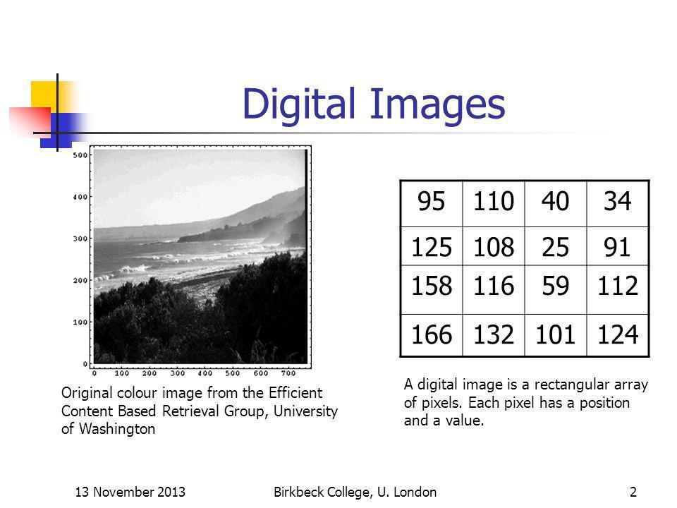 13 November 2013Birkbeck College, U. London2 Digital Images A digital image is a rectangular array of pixels. Each pixel has a position and a value. 9