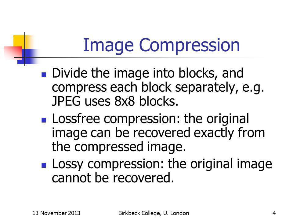 13 November 2013Birkbeck College, U. London4 Image Compression Divide the image into blocks, and compress each block separately, e.g. JPEG uses 8x8 bl
