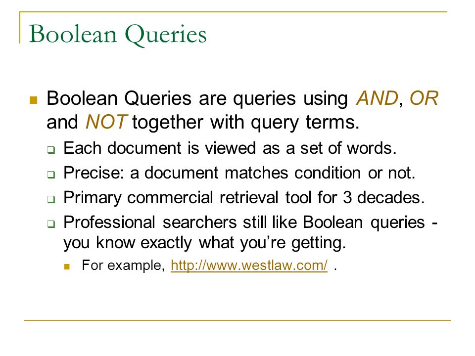 Boolean Queries Boolean Queries are queries using AND, OR and NOT together with query terms. Each document is viewed as a set of words. Precise: a doc