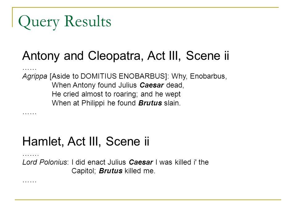 Query Results Antony and Cleopatra, Act III, Scene ii …… Agrippa [Aside to DOMITIUS ENOBARBUS]: Why, Enobarbus, When Antony found Julius Caesar dead,