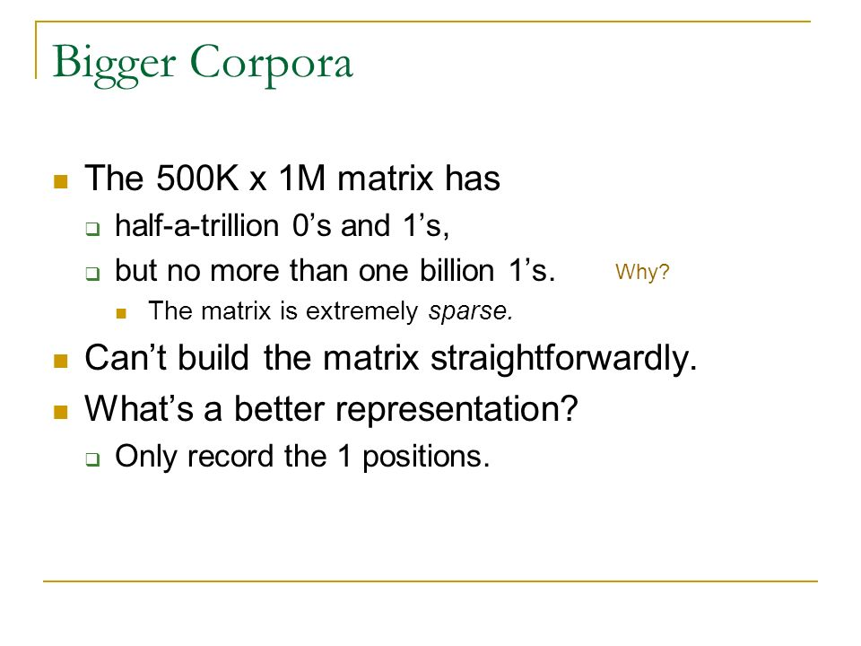 Bigger Corpora The 500K x 1M matrix has half-a-trillion 0s and 1s, but no more than one billion 1s. The matrix is extremely sparse. Cant build the mat