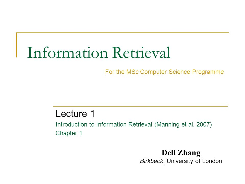 Information Retrieval Lecture 1 Introduction to Information Retrieval (Manning et al. 2007) Chapter 1 For the MSc Computer Science Programme Dell Zhan