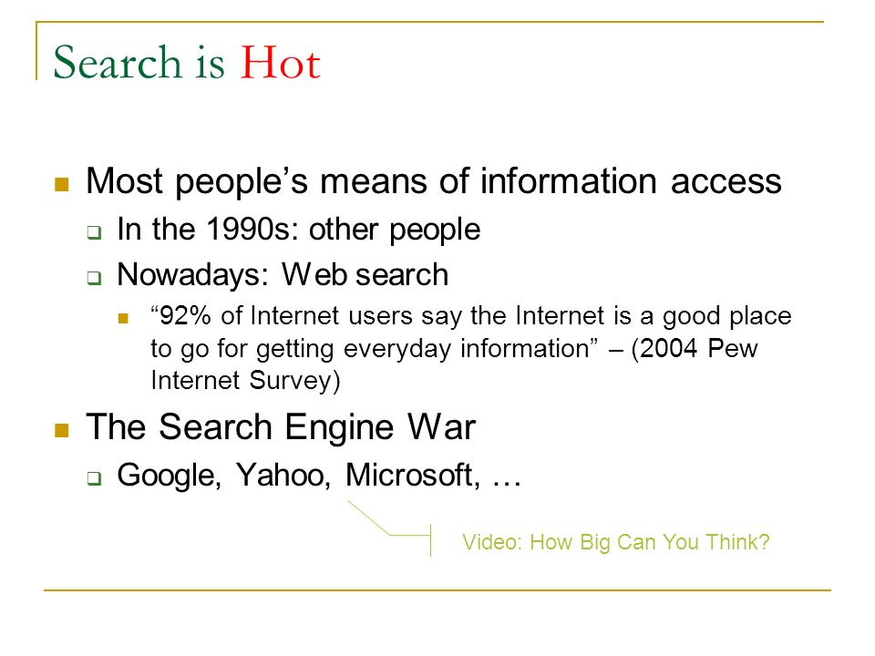 Search is Hot Most peoples means of information access In the 1990s: other people Nowadays: Web search 92% of Internet users say the Internet is a goo
