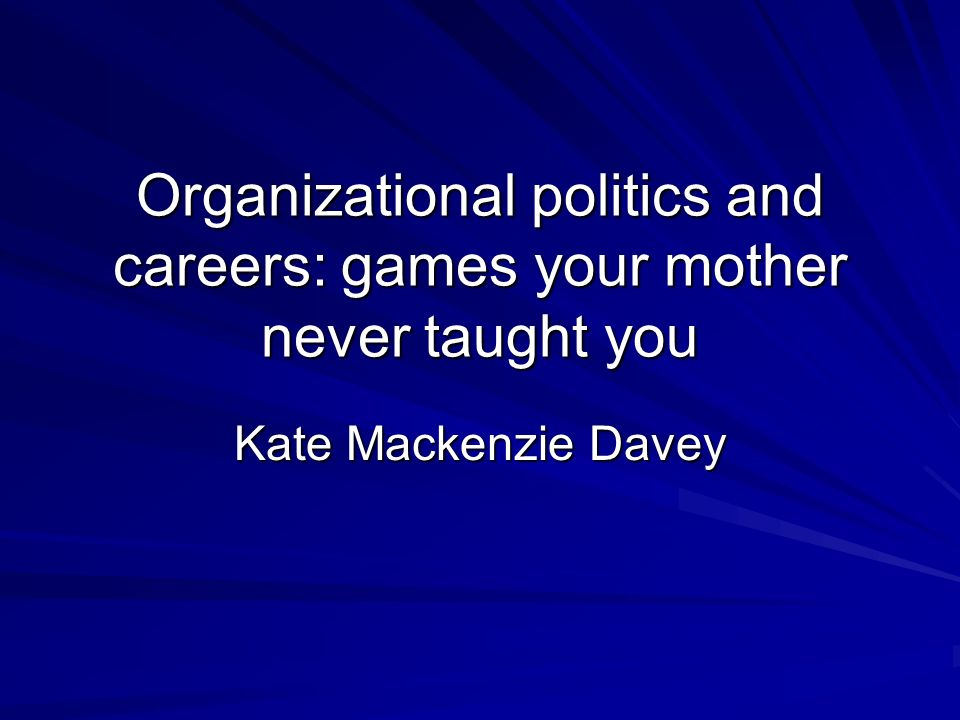 Organizational politics and careers: games your mother never taught you Kate Mackenzie Davey