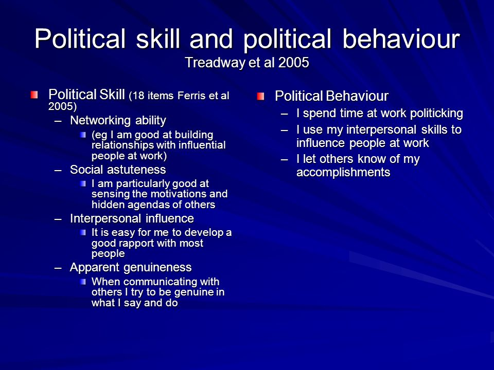 Political skill and political behaviour Treadway et al 2005 Political Skill (18 items Ferris et al 2005) –Networking ability (eg I am good at building relationships with influential people at work) –Social astuteness I am particularly good at sensing the motivations and hidden agendas of others –Interpersonal influence It is easy for me to develop a good rapport with most people –Apparent genuineness When communicating with others I try to be genuine in what I say and do Political Behaviour –I spend time at work politicking –I use my interpersonal skills to influence people at work –I let others know of my accomplishments