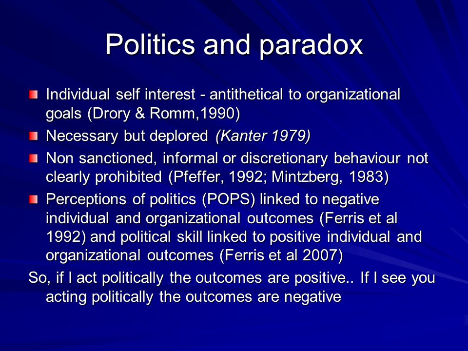 Politics and paradox Individual self interest - antithetical to organizational goals (Drory & Romm,1990) Necessary but deplored (Kanter 1979) Non sanctioned, informal or discretionary behaviour not clearly prohibited (Pfeffer, 1992; Mintzberg, 1983) Perceptions of politics (POPS) linked to negative individual and organizational outcomes (Ferris et al 1992) and political skill linked to positive individual and organizational outcomes (Ferris et al 2007) So, if I act politically the outcomes are positive..