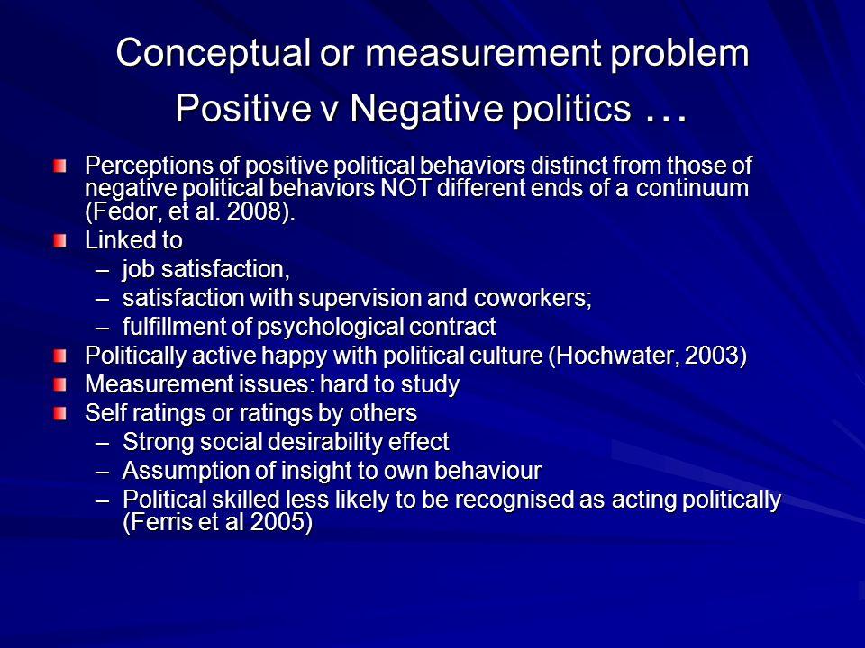 Conceptual or measurement problem Positive v Negative politics … Perceptions of positive political behaviors distinct from those of negative political behaviors NOT different ends of a continuum (Fedor, et al.