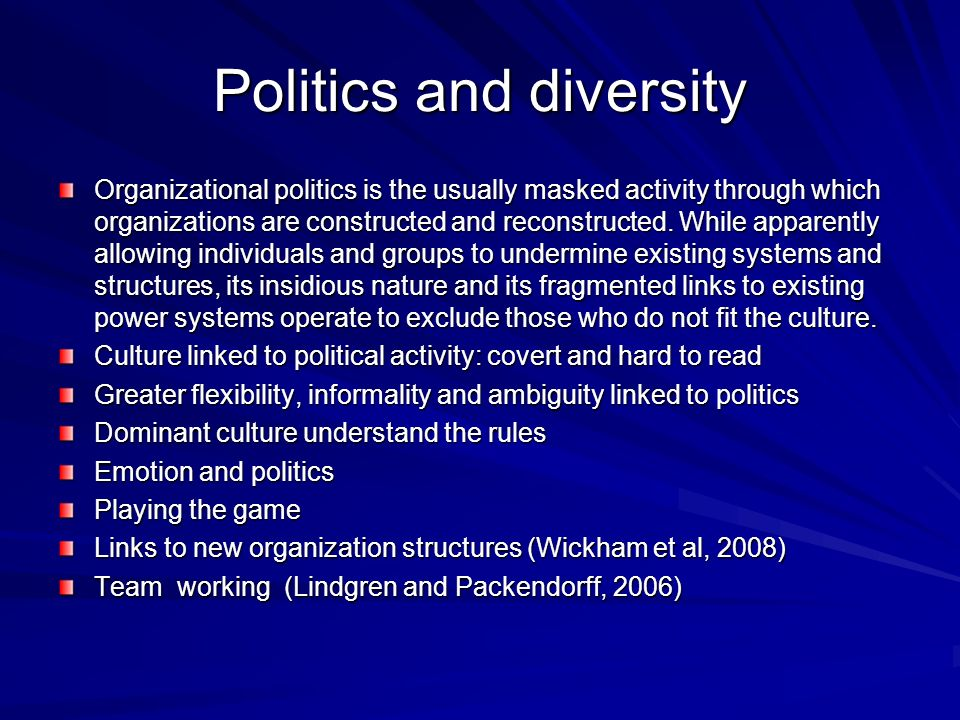 Politics and diversity Organizational politics is the usually masked activity through which organizations are constructed and reconstructed.