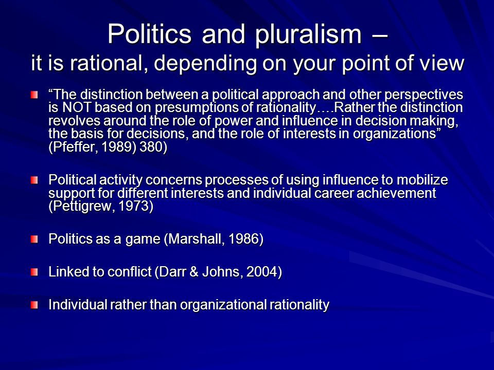 Politics and pluralism – it is rational, depending on your point of view The distinction between a political approach and other perspectives is NOT based on presumptions of rationality….Rather the distinction revolves around the role of power and influence in decision making, the basis for decisions, and the role of interests in organizations (Pfeffer, 1989) 380) Political activity concerns processes of using influence to mobilize support for different interests and individual career achievement (Pettigrew, 1973) Politics as a game (Marshall, 1986) Linked to conflict (Darr & Johns, 2004) Individual rather than organizational rationality