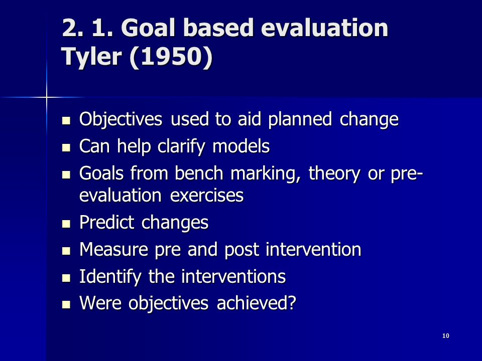 10 2. 1. Goal based evaluation Tyler (1950) Objectives used to aid planned change Objectives used to aid planned change Can help clarify models Can he