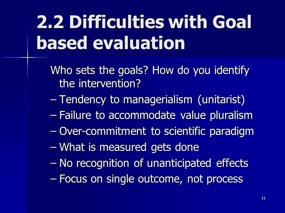 11 2.2 Difficulties with Goal based evaluation Who sets the goals? How do you identify the intervention? –Tendency to managerialism (unitarist) –Failu