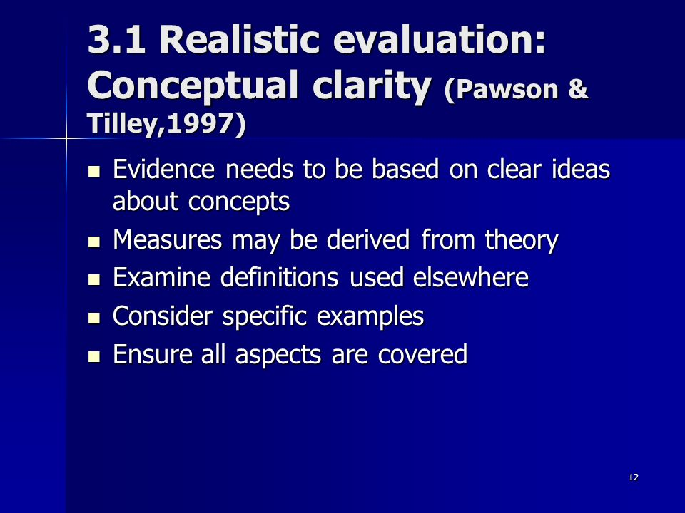 12 3.1 Realistic evaluation: Conceptual clarity (Pawson & Tilley,1997) Evidence needs to be based on clear ideas about concepts Evidence needs to be based on clear ideas about concepts Measures may be derived from theory Measures may be derived from theory Examine definitions used elsewhere Examine definitions used elsewhere Consider specific examples Consider specific examples Ensure all aspects are covered Ensure all aspects are covered