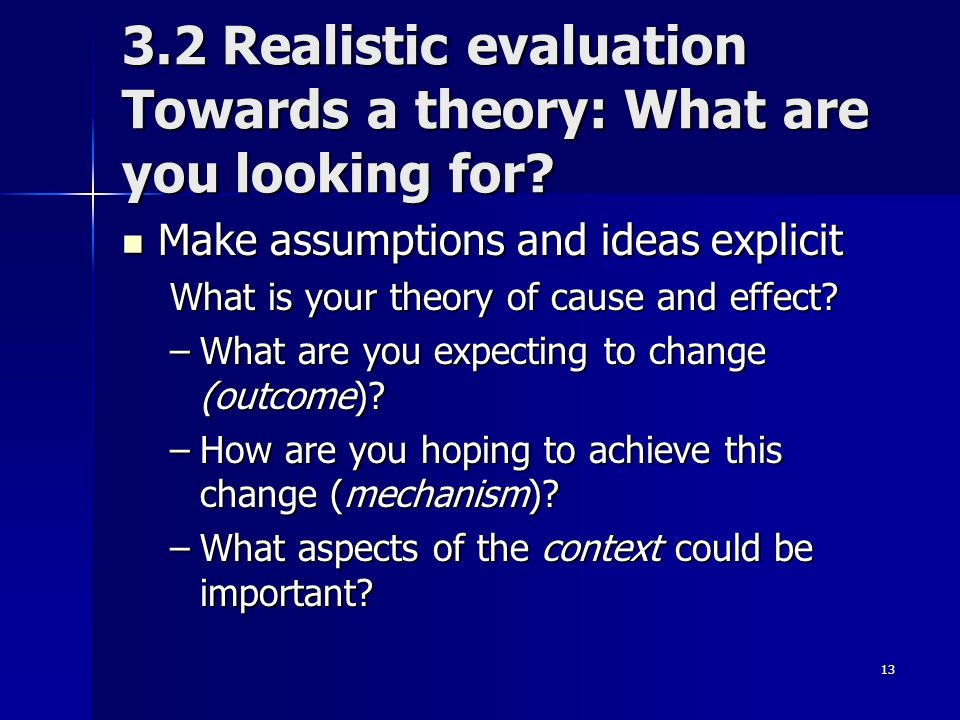 13 3.2 Realistic evaluation Towards a theory: What are you looking for? Make assumptions and ideas explicit Make assumptions and ideas explicit What i