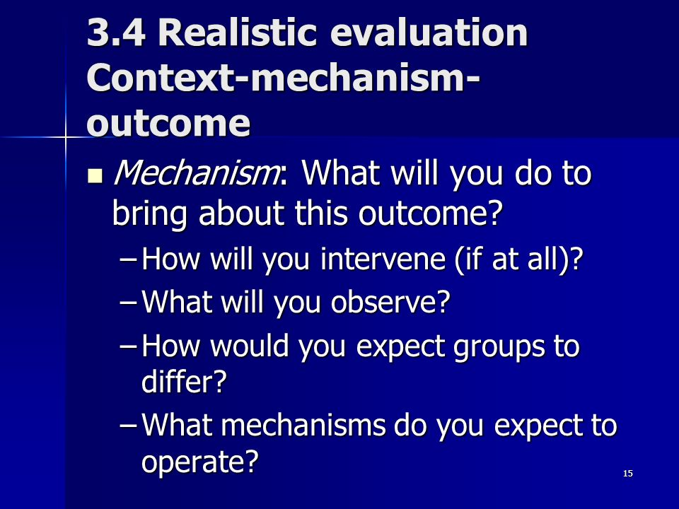 15 3.4 Realistic evaluation Context-mechanism- outcome Mechanism: What will you do to bring about this outcome.