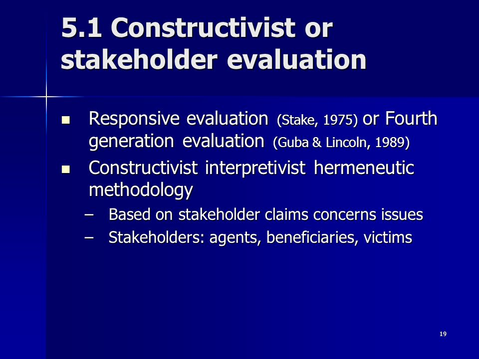 19 5.1 Constructivist or stakeholder evaluation Responsive evaluation (Stake, 1975) or Fourth generation evaluation (Guba & Lincoln, 1989) Responsive