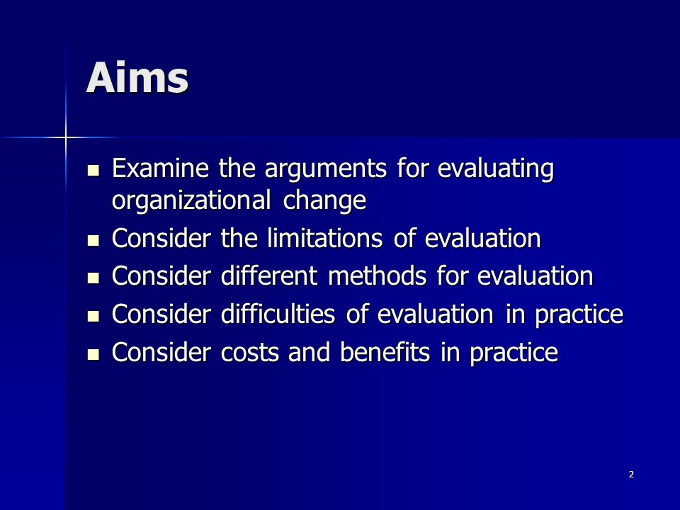 2 Aims Examine the arguments for evaluating organizational change Examine the arguments for evaluating organizational change Consider the limitations of evaluation Consider the limitations of evaluation Consider different methods for evaluation Consider different methods for evaluation Consider difficulties of evaluation in practice Consider difficulties of evaluation in practice Consider costs and benefits in practice Consider costs and benefits in practice